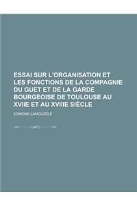 Essai Sur L'Organisation Et Les Fonctions de La Compagnie Du Guet Et de La Garde Bourgeoise de Toulouse Au Xviie Et Au Xviiie Siecle