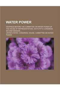 Water Power; Hearings Before the Committee on Water Power of the House of Representatives, Sixty-Fifth Congress, Second Session