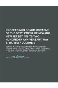 Proceedings Commemorative of the Settlement of Newark, New Jersey, on Its Two Hundredth Anniversary, May 17th, 1866 (Volume 6)