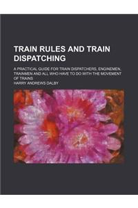 Train Rules and Train Dispatching; A Practical Guide for Train Dispatchers, Enginemen, Trainmen and All Who Have to Do with the Movement of Trains