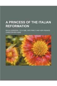 A Princess of the Italian Reformation; Giulia Gonzaga, 1513-1566, Her Family and Her Friends