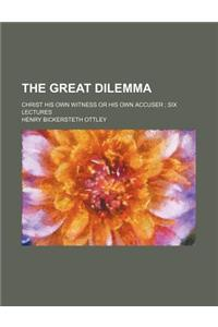 The Great Dilemma; Christ His Own Witness or His Own Accuser Six Lectures
