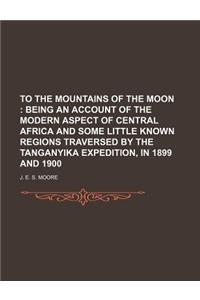 To the Mountains of the Moon; Being an Account of the Modern Aspect of Central Africa and Some Little Known Regions Traversed by the Tanganyika Expedi