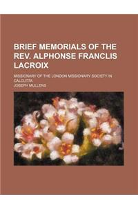 Brief Memorials of the REV. Alphonse Franclis LaCroix; Missionary of the London Missionary Society in Calcutta