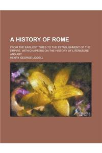 A History of Rome; From the Earliest Times to the Establishment of the Empire. with Chapters on the History of Literature and Art
