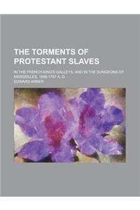 The Torments of Protestant Slaves; In the French King's Galleys, and in the Dungeons of Marseilles, 1686-1707 A. D.
