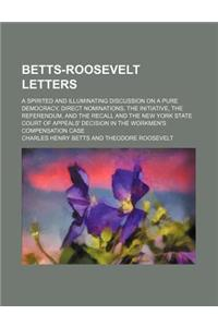 Betts-Roosevelt Letters; A Spirited and Illuminating Discussion on a Pure Democracy, Direct Nominations, the Initiative, the Referendum, and the Recal