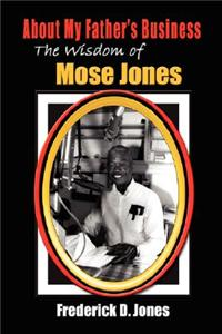 About My Father's Business: The Wisdom of Mose Jones - Father, Role Model, Farmer, Church Leader, Community Leader, Entrepreneur, Veteran