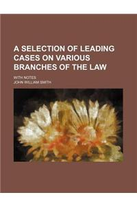 A Selection of Leading Cases on Various Branches of the Law; With Notes
