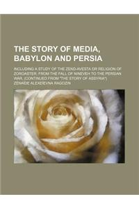 The Story of Media, Babylon and Persia; Including a Study of the Zend-Avesta or Religion of Zoroaster from the Fall of Nineveh to the Persian War, (Co