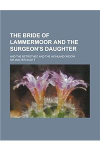 The Bride of Lammermoor and the Surgeon's Daughter; And the Betrothed and the Highland Widow