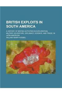 British Exploits in South America; A History of British Activities in Exploration, Military Adventure, Diplomacy, Science, and Trade, in Latin America