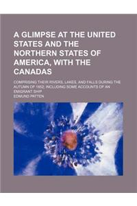 A   Glimpse at the United States and the Northern States of America, with the Canadas; Comprising Their Rivers, Lakes, and Falls During the Autumn of