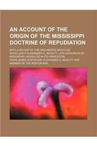 An  Account of the Origin of the Mississippi Doctrine of Repudiation; With a Review of the Arguments Which His Excellency Alexander G. McNutt, Late Go