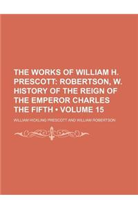 The Works of William H. Prescott (Volume 15); Robertson, W. History of the Reign of the Emperor Charles the Fifth