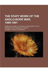 The Staff Work of the Anglo-Boer War, 1899-1901; Embodying Some of the War Letters Sent to the Morning Post from South Africa