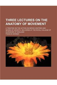 Three Lectures on the Anatomy of Movement; A Treatise on the Action on Nerve-Centres and Modes of Growth, Delivered at the Royal College of Surgeons o