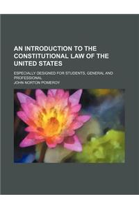 An Introduction to the Constitutional Law of the United States; Especially Designed for Students, General and Professional