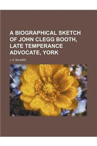 A Biographical Sketch of John Clegg Booth, Late Temperance Advocate, York