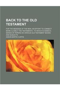 Back to the Old Testament; For the Message of the New, an Effort to Connect More Closely the Testaments to Which Is Added a Series of Papers on Variou