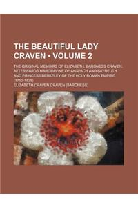 The Beautiful Lady Craven (Volume 2); The Original Memoirs of Elizabeth, Baroness Craven, Afterwards Margravine of Anspach and Bayreuth and Princess B