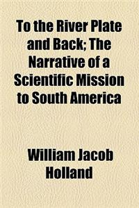 To the River Plate and Back; The Narrative of a Scientific Mission to South America