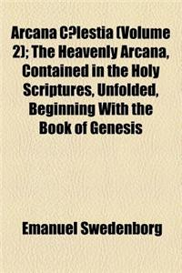 Arcana C Lestia (Volume 2); The Heavenly Arcana, Contained in the Holy Scriptures, Unfolded, Beginning with the Book of Genesis
