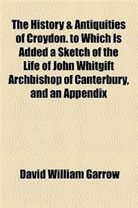 The History & Antiquities of Croydon. to Which Is Added a Sketch of the Life of John Whitgift Archbishop of Canterbury, and an Appendix