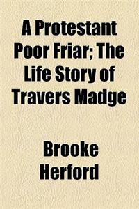 A Protestant Poor Friar; The Life Story of Travers Madge