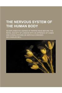 The Nervous System of the Human Body; As Explained in a Series of Papers Read Before the Royal Society of London with an Appendix of Cases and Consult
