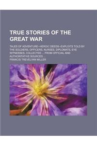 True Stories of the Great War (Volume 640, V. 6); Tales of Adventure--Heroic Deeds--Exploits Told by the Soldiers, Officers, Nurses, Diplomats, Eye Wi