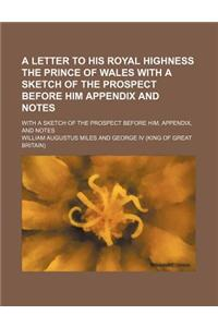 A   Letter to His Royal Highness the Prince of Wales with a Sketch of the Prospect Before Him Appendix and Notes; With a Sketch of the Prospect Before