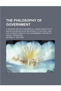 The Philosophy of Government; A Treatise on the Fundamental Characteristics of Man as Exhibited in His Relations to the State, and the Ultimate Form o