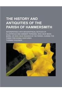 The History and Antiquities of the Parish of Hammersmith; Interspersed with Biographical Notices of Illustrious and Eminent Persons, Who Have Been Bor