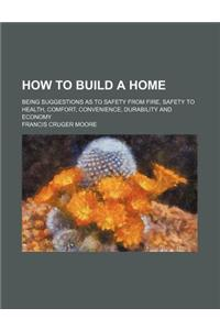 How to Build a Home; Being Suggestions as to Safety from Fire, Safety to Health, Comfort, Convenience, Durability and Economy