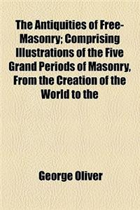 The Antiquities of Free-Masonry; Comprising Illustrations of the Five Grand Periods of Masonry, from the Creation of the World to the Dedication of Ki