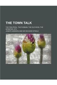The Town Talk; The Fish-Pool, the Plebian, the Old Whig, the Spinster, Etc