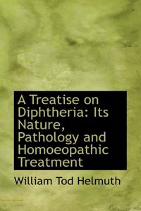 A Treatise on Diphtheria: Its Nature, Pathology and Homoeopathic Treatment