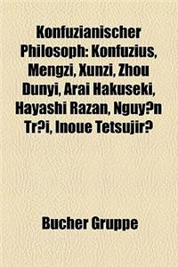 Konfuzianischer Philosoph: Konfuzius, Mengzi, Xunzi, Zhou Dunyi, Arai Hakuseki, Hayashi Razan, Nguy N Trai, Inoue Tetsujir