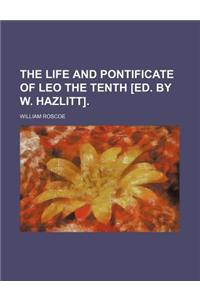 The Life and Pontificate of Leo the Tenth [Ed. by W. Hazlitt].