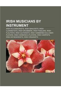 Irish Musicians by Instrument: Irish Accordionists, Irish Banjoists, Irish Clarinetists, Irish Drummers, Irish Fiddlers, Irish Flautists