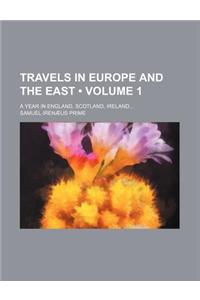 Travels in Europe and the East (Volume 1); A Year in England, Scotland, Ireland