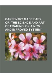 Carpentry Made Easy Or, the Science and Art of Framing, on a New and Improved System