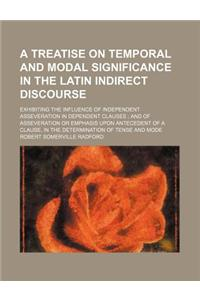 A   Treatise on Temporal and Modal Significance in the Latin Indirect Discourse; Exhibiting the Influence of Independent Asseveration in Dependent Cla
