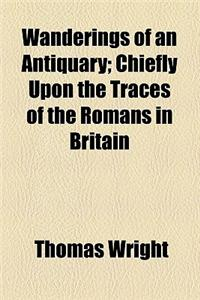 Wanderings of an Antiquary; Chiefly Upon the Traces of the Romans in Britain