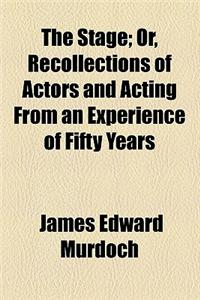 The Stage; Or, Recollections of Actors and Acting from an Experience of Fifty Years