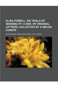 Elisa Powell, or Trials of Sensibility; A Ser. of Original Letters, Collected by a Welsh Curate