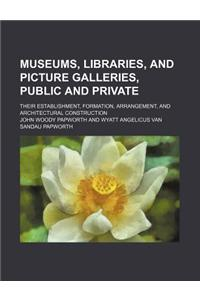 Museums, Libraries, and Picture Galleries, Public and Private; Their Establishment, Formation, Arrangement, and Architectural Construction