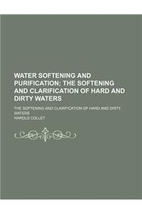 Water Softening and Purification; The Softening and Clarification of Hard and Dirty Waters. the Softening and Clarification of Hard and Dirty Waters