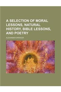 A Selection of Moral Lessons, Natural History, Bible Lessons, and Poetry